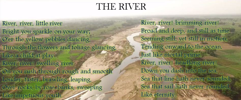 River, river, little river! Bright you sparkle on your way; O'er the yellow pebbles dancing, Through the flowers and foliage glancing, Like a child at play. River, river! swelling river! On you rush through rough and smooth; Louder, faster, brawling, leaping, Over rocks, by rose-banks, sweeping Like impetuous youth. River, river! brimming river! Broad and deep, and still as time; Seeming still, yet still in motion, Tending onward to the ocean, Just like mortal prime. River, river! headlong river! Down you dash into the sea, _ Sea that line hath never sounded, Sea that sail hath never rounded, Like eternity.