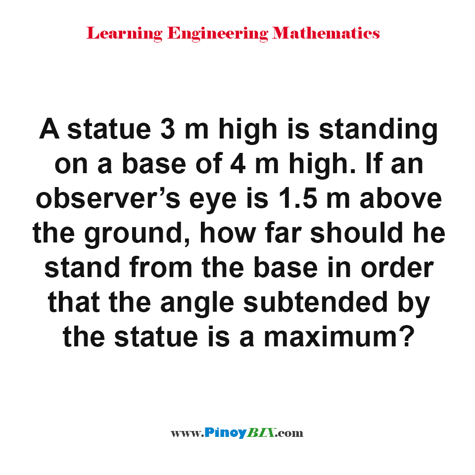 How far should he stand from the base in order that the angle subtended by the statue is a maximum?