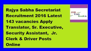 Rajya Sabha Secretariat Recruitment 2016 Latest 143 vacancies Apply Translator, Sr. Executive, Security Assistant,  Jr. Clerk & Driver Posts Online