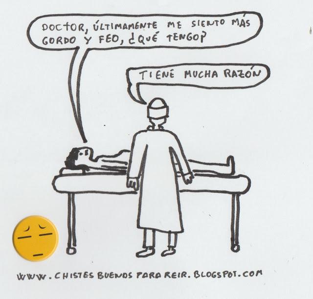 -Doctor, últimamente me siento más gordo y feo, ¿qué tengo?  -Tiene mucha razón.