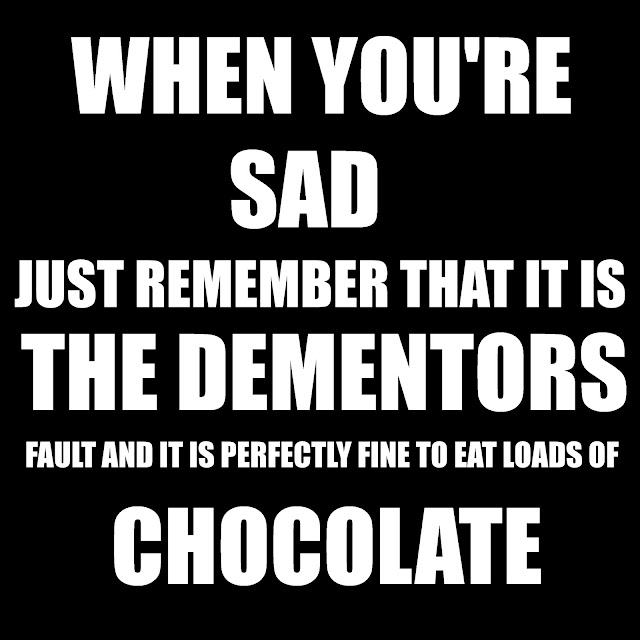 When You´re sad just remember that it is the Dementors fault and it is perfectly fine to eat loads of chocolate.