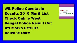 WB Police Constable Results 2016 Merit List Check Online West Bengal Police Result Cut Off Marks Results Release Date