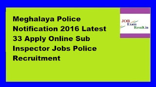 Meghalaya Police Notification 2016 Latest 33 Apply Online Sub Inspector Jobs Police Recruitment