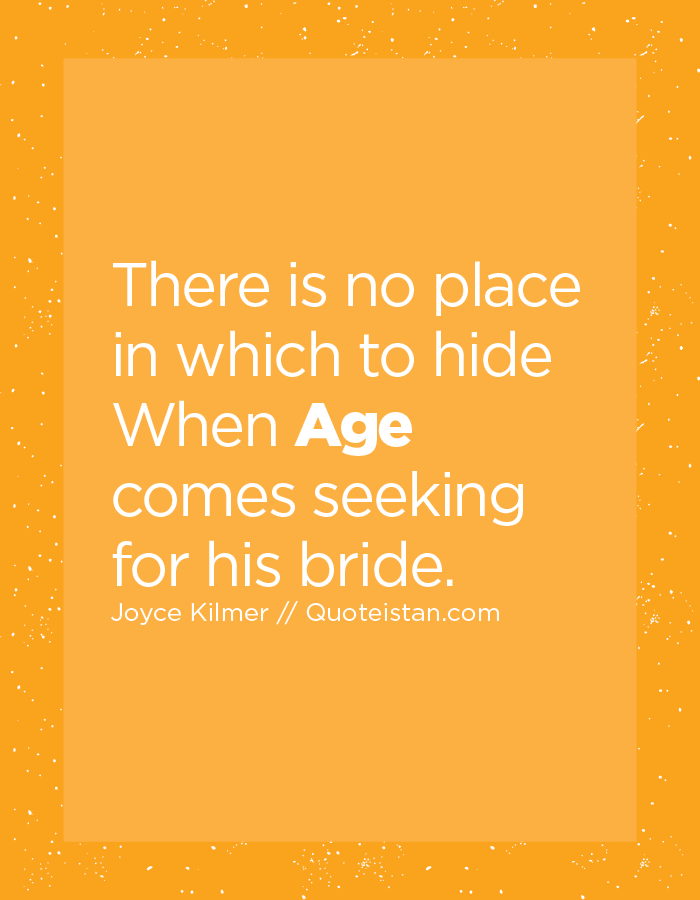 There is no place in which to hide When Age comes seeking for his bride.