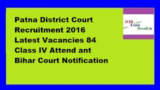 Patna District Court Recruitment 2016 Latest Vacancies 84 Class IV Attend ant Bihar Court Notification