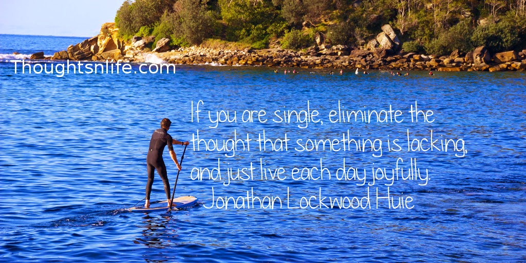 Thoughtsnlife.com : If you are single, eliminate the thought that something is lacking, and just live each day joyfully. - Jonathan Lockwood Huie