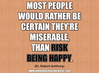 "33 Happiness Quotes To Inspire Your Day: ""Most people would rather be certain they're miserable, than risk being happy."" - Dr. Robert Anthony"