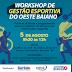 BARREIRAS RECEBE WORKSHOP DE GESTÃO ESPORTIVA DO OESTE BAIANO NESTE SÁBADO (05)