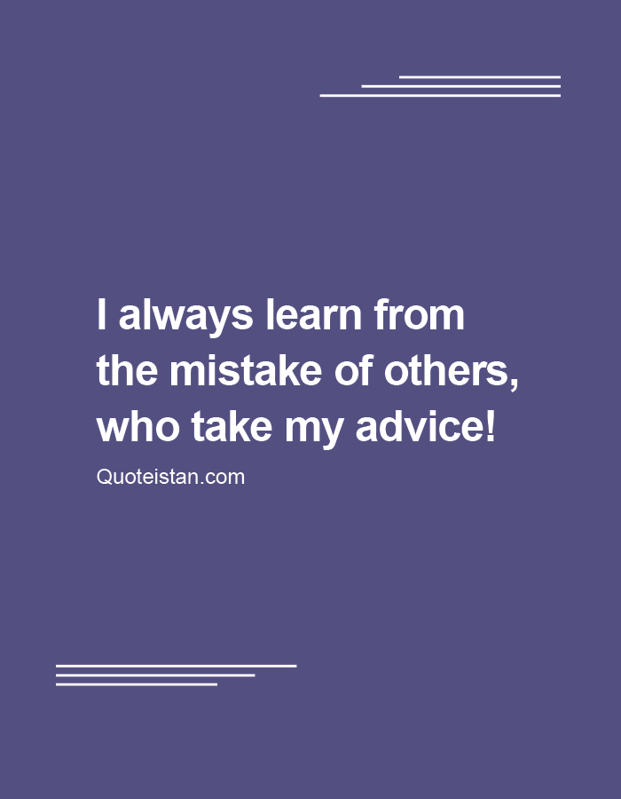 I always learn from the mistake of others , who take my advice!