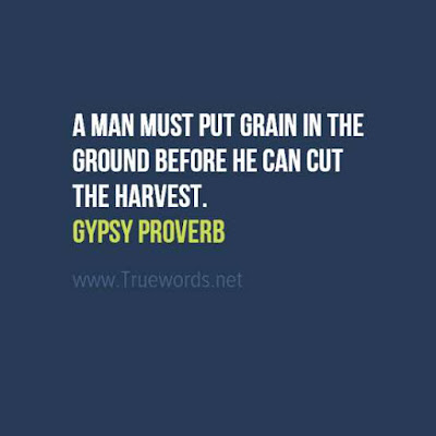 A man must put grain in the ground before he can cut the harvest