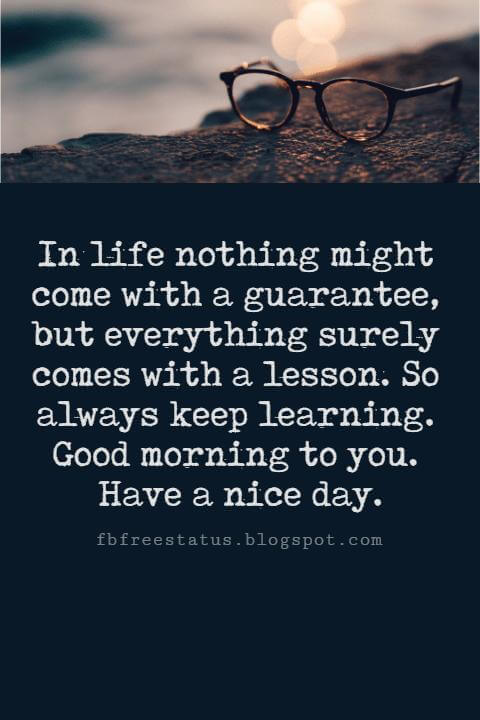Sweet Good Morning Texts, In life nothing might come with a guarantee, but everything surely comes with a lesson. So always keep learning. Good morning to you. Have a nice day.