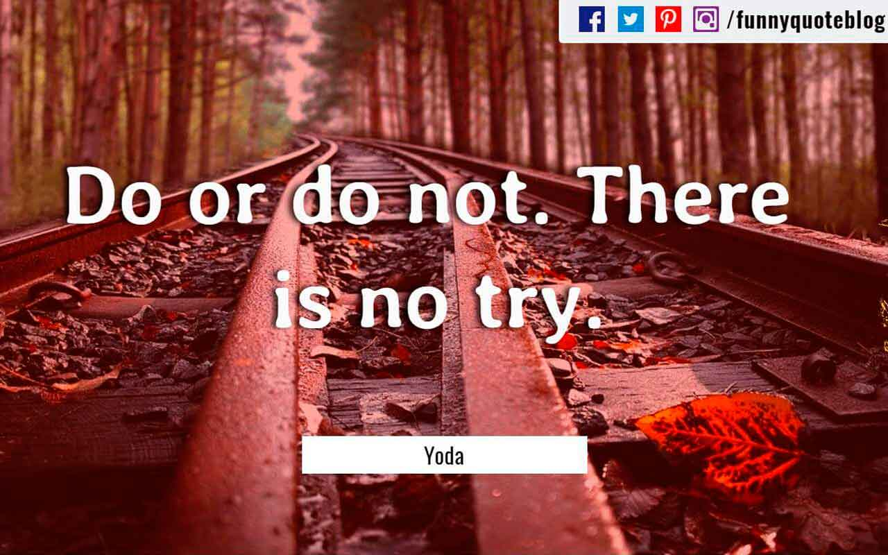 Do or do not. There is no try. ― Yoda Quote