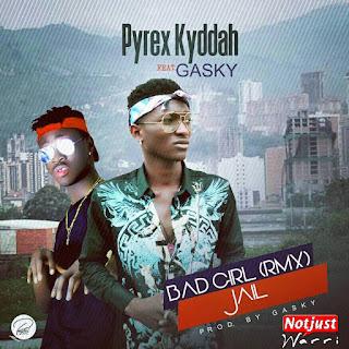 Music: Pyrex Kyddah ft Gasky – Bad Girl (Rmx) + Jail