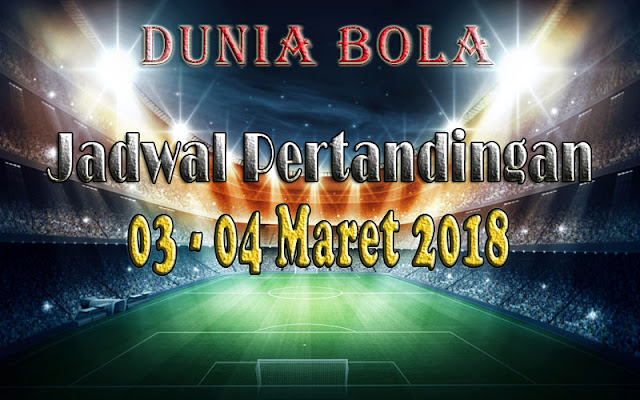 Jadwal Pertandingan Sepak Bola Tanggal 03 - 04 Maret 2018