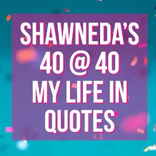 Shawneda shares her forty at forty aka her life in quotes.