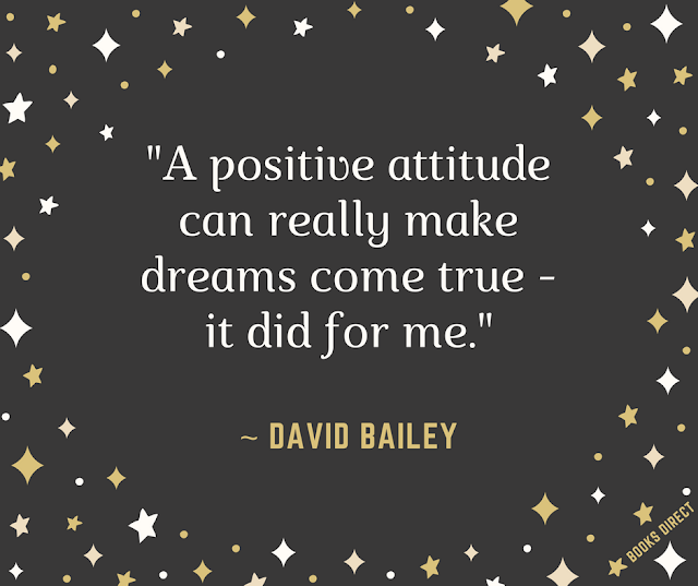 """A positive attitude can really make dreams come true - it did for me."" ~ David Bailey"