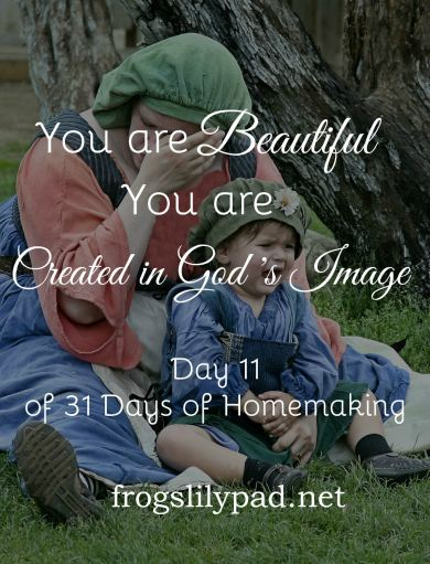 There are days when we don't feel it, but we are Beautiful. We are a beautiful creation of God. We are Created in God's Image. Day 11 of 31 Days of Homemaking. frogslilypad.net