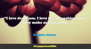 """""""I love deadlines. I love the whooshing noise they make as they go by.""""  ― Douglas Adams"""