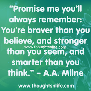"""Inspirational Quotes """" Promise me you'll always remember : you're braver than you believe and stronger than you seem, and smarter than you think."""" A.A. Milne"""