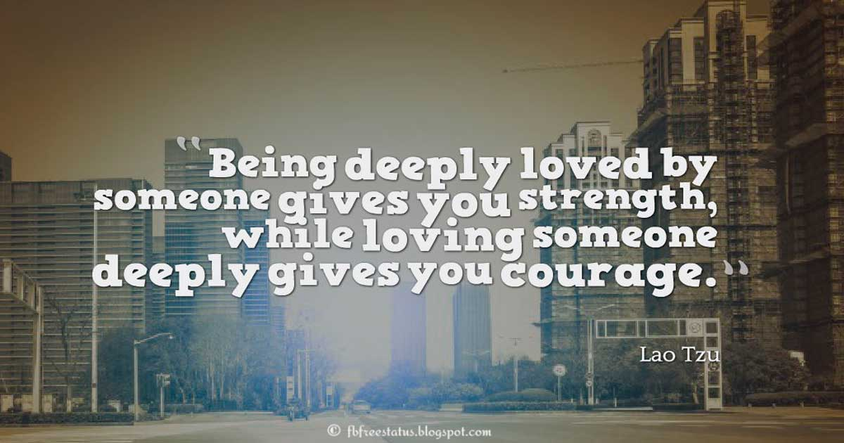 "Courage Quote; ""Being deeply loved by someone gives you strength, while loving someone deeply gives you courage."" ― Lao Tzu"