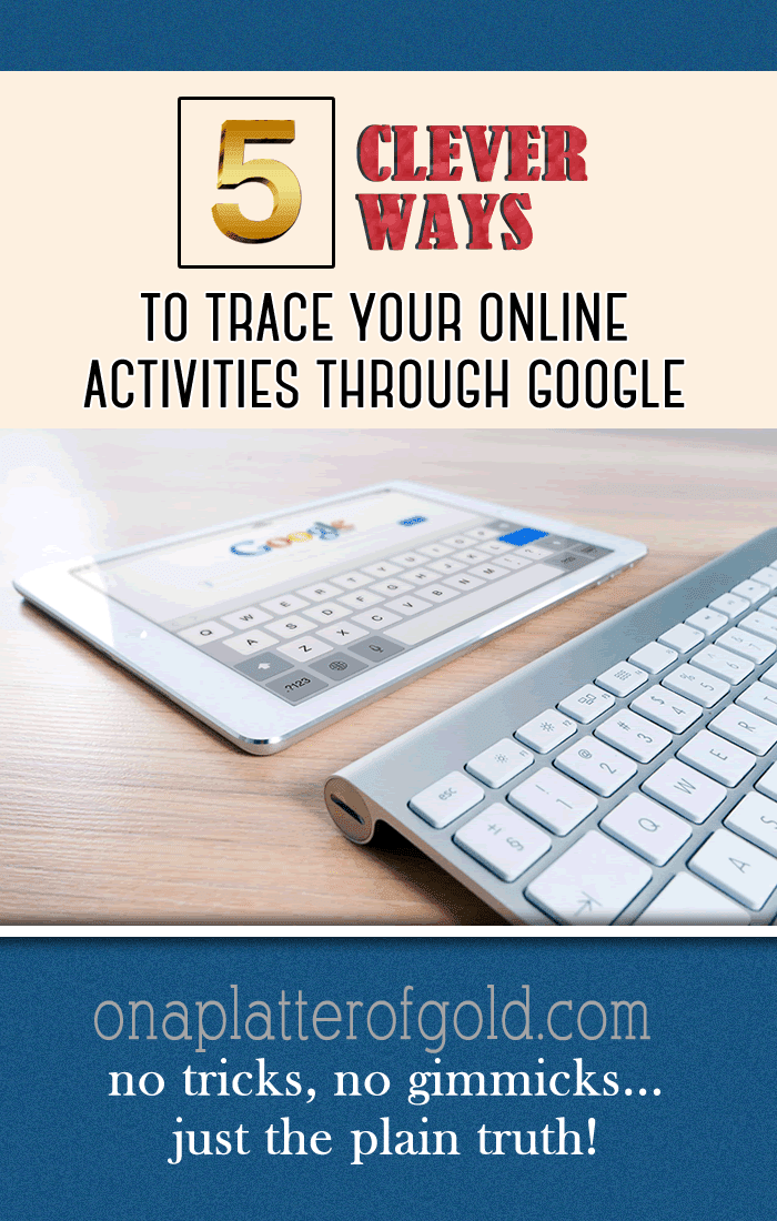 5 Clever Ways To Trace Your Online Activities Through Google