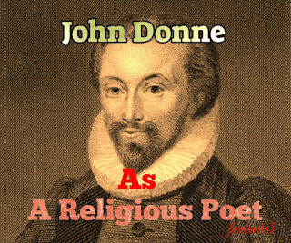 "In religious poetry, especially in the ""Holy Sonnets"", Donne explores his feelings towards God just as, in the secular poetry, he explored his feelings towards his beloved. He defines the intricate balance of his attitude with similar subtlety, although, as already in the mature love poetry, delight in paradox has given place to the perception of interrelation. In the religious poetry, as in secular, profound emotion works upon Donne's intellect not as a narcotic but as a stimulant.  In the ""Holy Sonnets"" the desire for intellectual rest is interwoven with a need for the emotional serenity he had tasted in marriage. He cries out to God in the tone of love:  ""Take me to you, imprison me, for I Except you enthral me, never shall be free, Not ever chaste, except you ravish me"".  He expresses his love for God in terms of that if a lover, for his mistress or as here, a woman for her lover, he trusts and mistrusts God's pity as the lover wavers between the sure sense of being loved and the recurrent fear that love may be withdrawn.  Thus, the image of a soul in meditation which the ""Holy Sonnets"" present in an image of a soul working out of its salvation in fear and trembling. The two poles between which it oscillates are faith in the mercy of God and in Christ, and a sense of personal unworthiness that is very near to despair.  The element of conflict and doubt constitutes a remarkable feature of his ""Holy Sonnets"". This element of conflict and tension grew in him, possibly because of his consciousness of sin. He did not look to religion for an ecstasy of the spirit which would efface the memory, of the ecstasy of the flesh, but for an even Ness of piety which would preserve him from despair.  Donne is neither didactic in his religious poetry is the frailty and decay of the world. Other important themes are the insignificance of man himself, the antithesis between the world and the spirit, the transitoriness and untransitoriness of all earthly enjoyments that the pangs suffered by the soul in the imprisoning body. Donne is actually concern not with the subtitles of doctrines, but with the infinite subtitles of temptation from which he asks to be delivered, the religion which gives passion to his poems is the religion in its most primary and fundamental sense. What Donne hankered after is purgative, purification and illumination -- a directing of heart.  Donne's divine poems are the product of conflict between his will and his temperament. In his love poetry, he is not concerned with what he ought or ought not feel, but with the expression of feeling itself. In his divine poetry, feeling and thought are judged by the standard of what a Christian should feel or think. The truths of Donne's love poetry are truths of the imagination, which freely transmits personal experience. They are his own discoveries. The truths of revelation are the accepted basis of his religious poetry and imagination has here another task. It is to some extent fettered and limited."