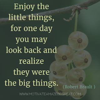 "Featured image of the article ""37 Inspirational Quotes About Life"": 18. ""Enjoy the little things, for one day you may look back and realize they were the big things."" - Robert Brault"