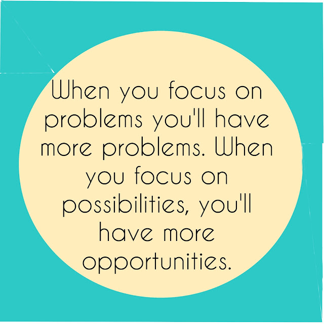 When you focus on problems you´ll have more problems. When you focus on possibilities, you´ll have more opportunities.