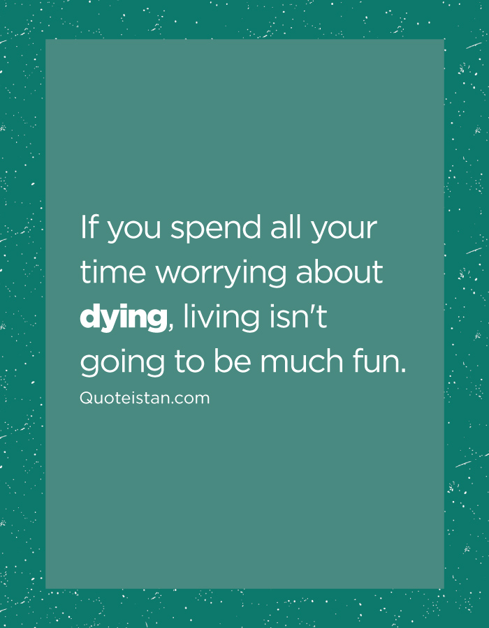 If you spend all your time worrying about dying, living isn't going to be much fun.