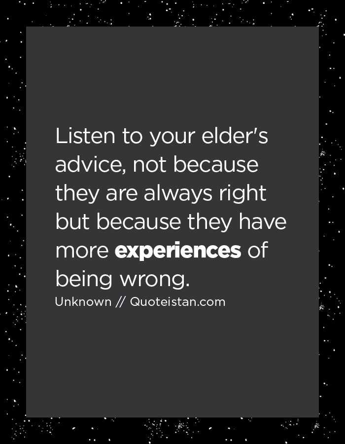 Listen to your elder's advice, not because they are always right but because they have more experiences of being wrong.