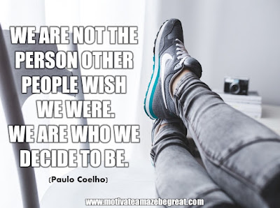 "16 Awesome Quotes To Reach Your Dreams: ""We are not the person other people wish we were. We are who we decide to be."" - Paulo Coelho"