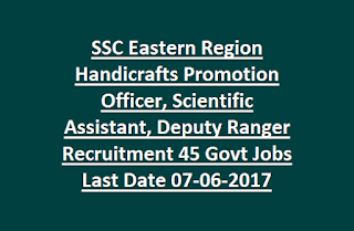 SSC Eastern Region Handicrafts Promotion Officer, Scientific Assistant, Deputy Ranger Recruitment 45 Govt Jobs Last Date 07-06-2017