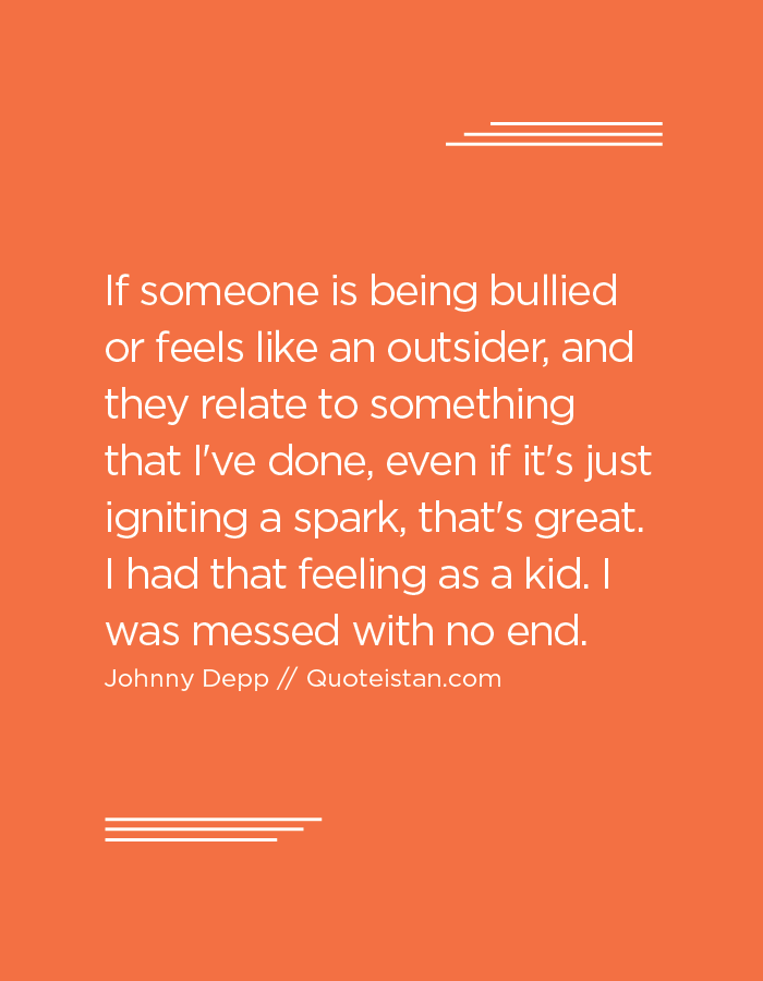 If someone is being bullied or feels like an outsider, and they relate to something that I've done, even if it's just igniting a spark, that's great. I had that feeling as a kid. I was messed with no end.