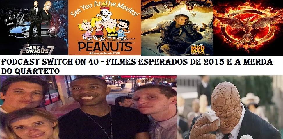 Podcast Switch On 40 - Filmes Esperados de 2015 e a merda do QUARTETO