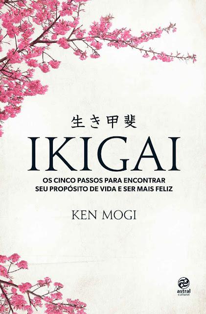 Ikigai Os cinco passos para encontrar seu propósito de vida e ser mais feliz - Ken Mogi