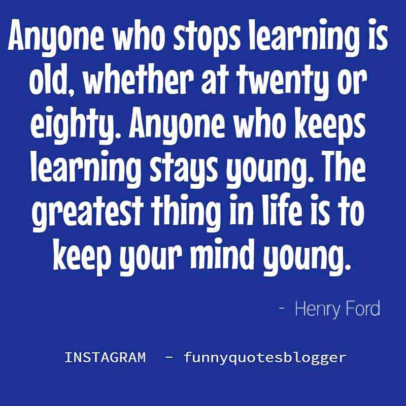 "Learning Quote: ""Anyone who stops learning is old, whether at twenty or eighty. Anyone who keeps learning stays young. The greatest thing in life is to keep your mind young."" - Henry Ford"