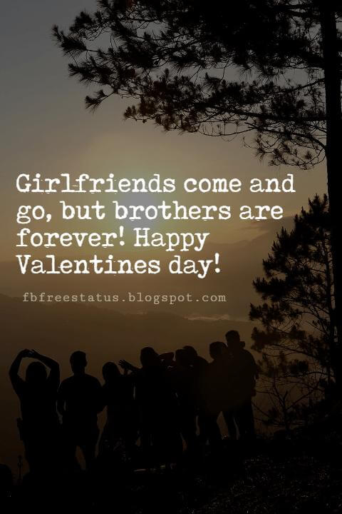 Valentines Day Messages For Friends, Girlfriends come and go, but brothers are forever! Happy Valentines day!