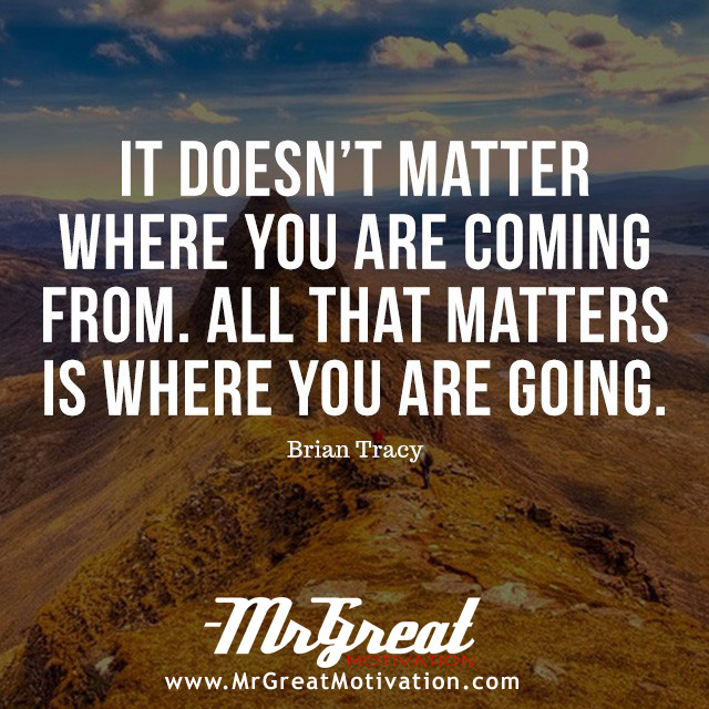 It Does Not Matter Where You Are Coming From. All That Matters Is Where You Are Going – Brian Tracy