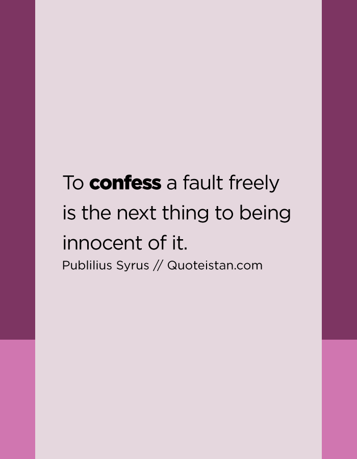 To confess a fault freely is the next thing to being innocent of it.