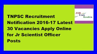 TNPSC Recruitment Notification 2016-17 Latest 30 Vacancies Apply Online for Jr Scientist Officer Posts