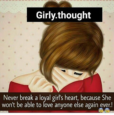 Never break a loyal girl's heart, because She won't be able to love anyone else again ever