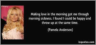 Quotes That Will make Love With Everything:  Making love in the morning got me through morning sickness.