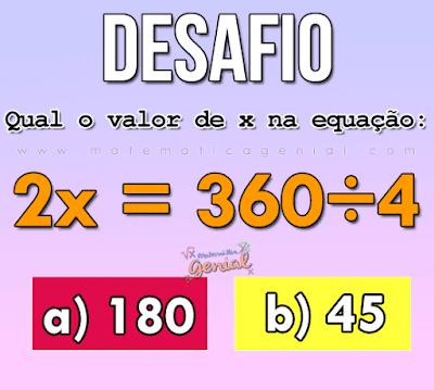Desafio - qual o valor de x na equação: 2x=360:4?