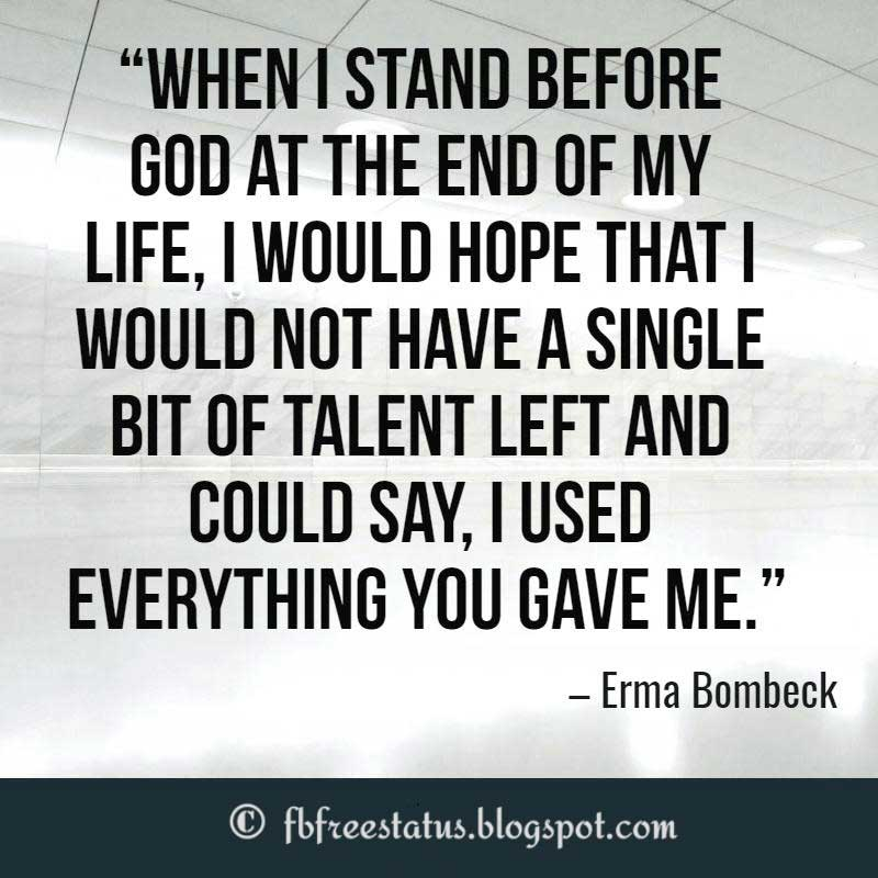 Inspirational quotes about life, When I stand before God at the end of my life, I would hope that I would not have a single bit of talent left and could say, I used everything you gave me. – Erma Bombeck