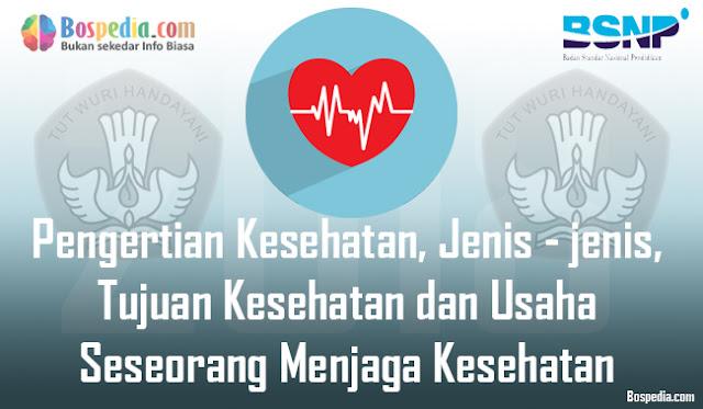 Pengertian Kesehatan, Jenis - jenis, Tujuan Kesehatan dan Usaha Seseorang Menjaga Kesehatan