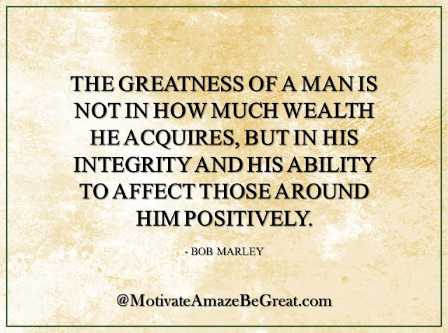 "Inspirational Quotes About Life: ""The greatness of a man is not in how much wealth he acquires, but in his integrity and his ability to affect those around him positively."" - Bob Marley"