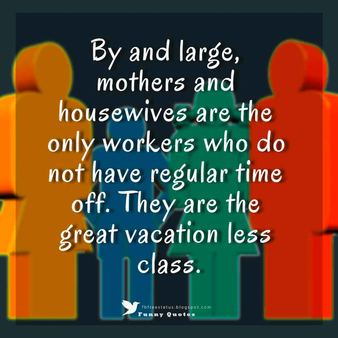 By and large, mothers and housewives are the only workers who do not have regular time off. They are the great vacation less class.