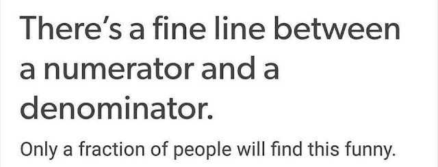 There's a fine line between a numerator and a denominator.  Only a fraction of people will find this funny