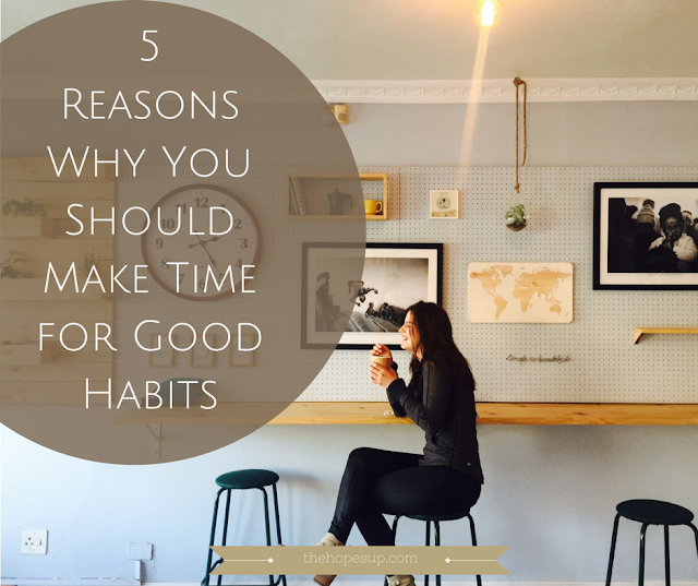 5 Reasons Why You Should Make Time for Good Habits