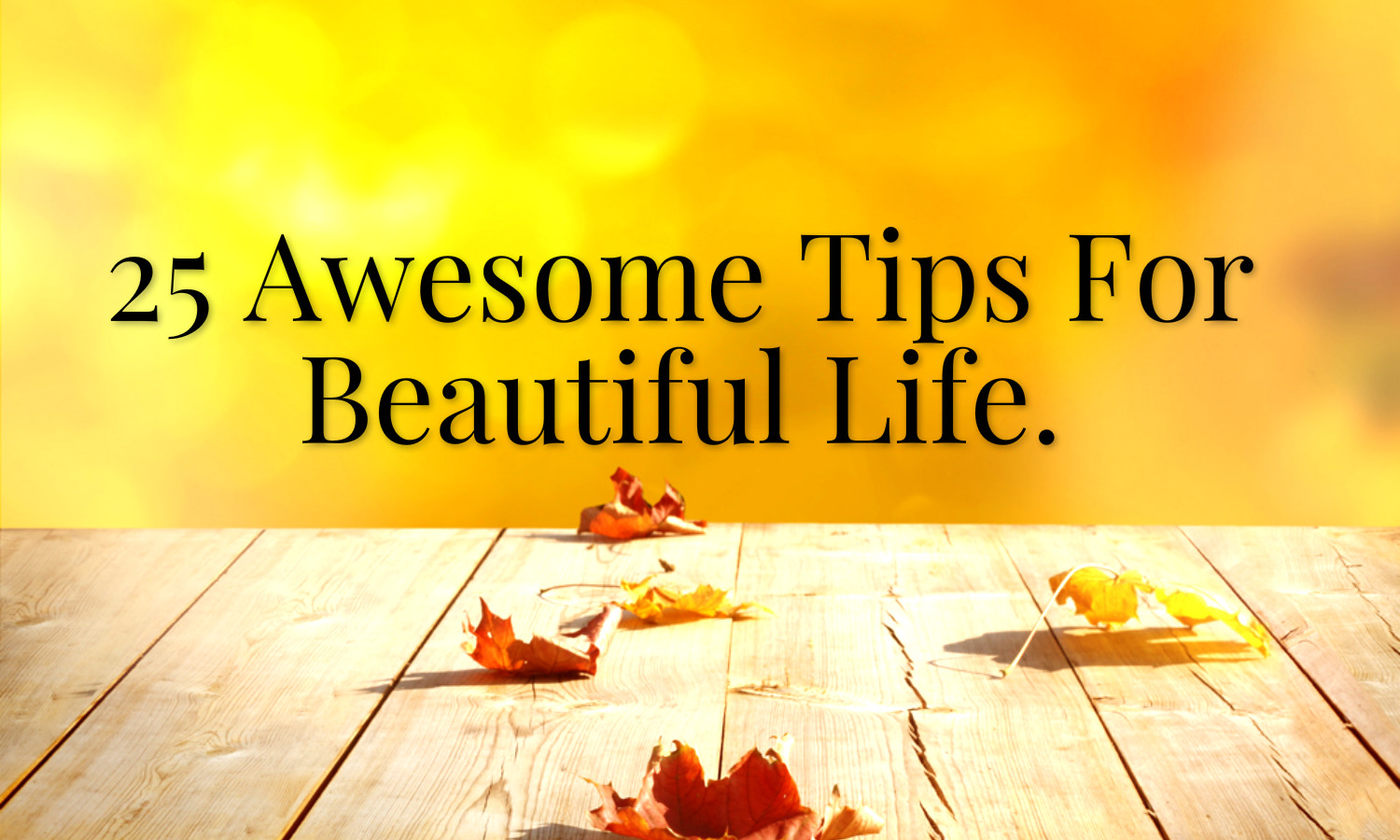 25 Awesome Tips For Beautiful Life.